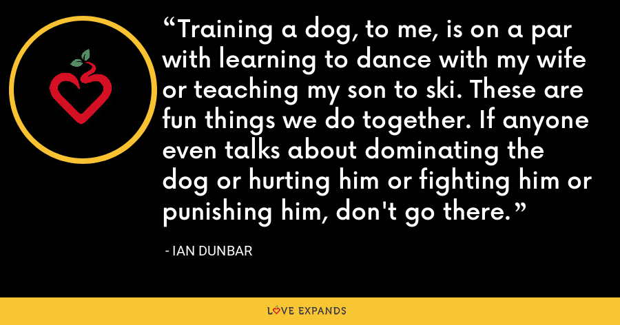 Training a dog, to me, is on a par with learning to dance with my wife or teaching my son to ski. These are fun things we do together. If anyone even talks about dominating the dog or hurting him or fighting him or punishing him, don't go there. - Ian Dunbar