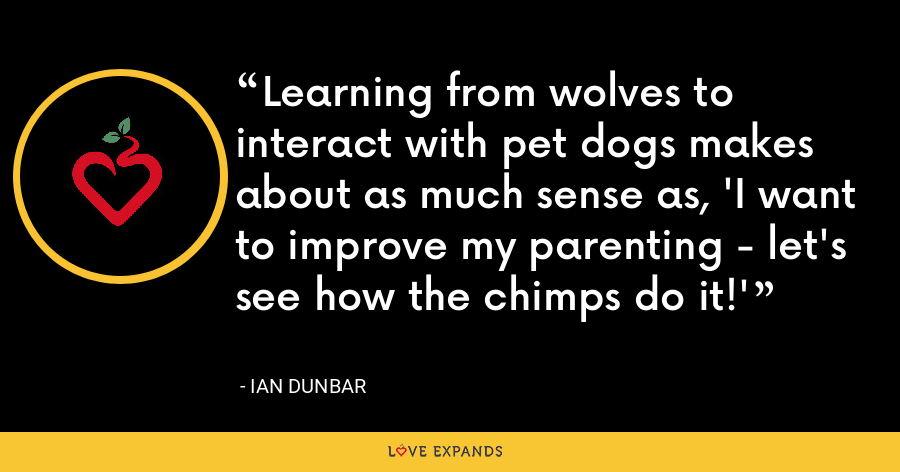 Learning from wolves to interact with pet dogs makes about as much sense as, 'I want to improve my parenting - let's see how the chimps do it!' - Ian Dunbar