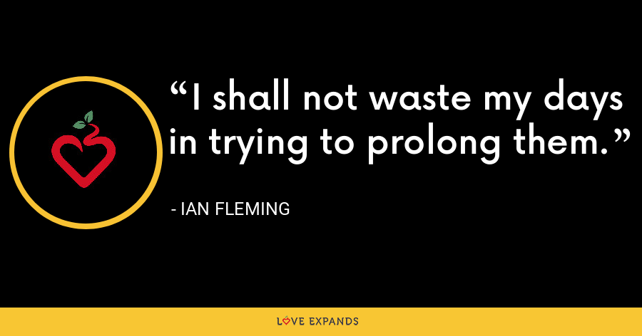 I shall not waste my days in trying to prolong them. - Ian Fleming