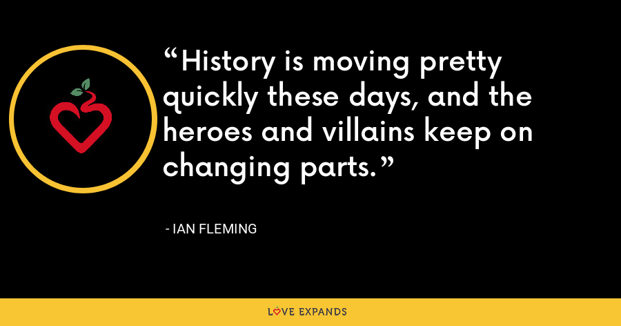 History is moving pretty quickly these days, and the heroes and villains keep on changing parts. - Ian Fleming