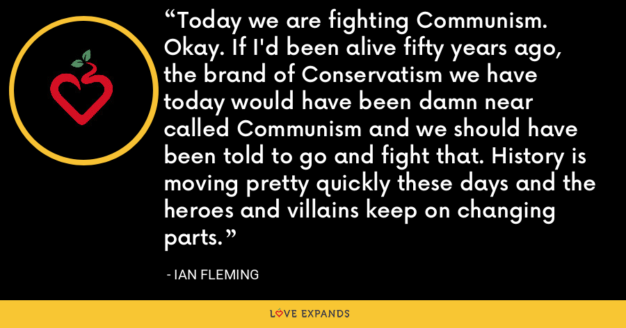 Today we are fighting Communism. Okay. If I'd been alive fifty years ago, the brand of Conservatism we have today would have been damn near called Communism and we should have been told to go and fight that. History is moving pretty quickly these days and the heroes and villains keep on changing parts. - Ian Fleming