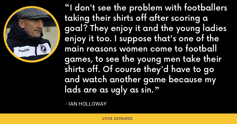 I don't see the problem with footballers taking their shirts off after scoring a goal? They enjoy it and the young ladies enjoy it too. I suppose that's one of the main reasons women come to football games, to see the young men take their shirts off. Of course they'd have to go and watch another game because my lads are as ugly as sin. - Ian Holloway