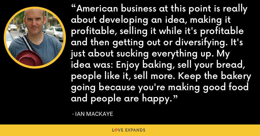 American business at this point is really about developing an idea, making it profitable, selling it while it's profitable and then getting out or diversifying. It's just about sucking everything up. My idea was: Enjoy baking, sell your bread, people like it, sell more. Keep the bakery going because you're making good food and people are happy. - Ian MacKaye