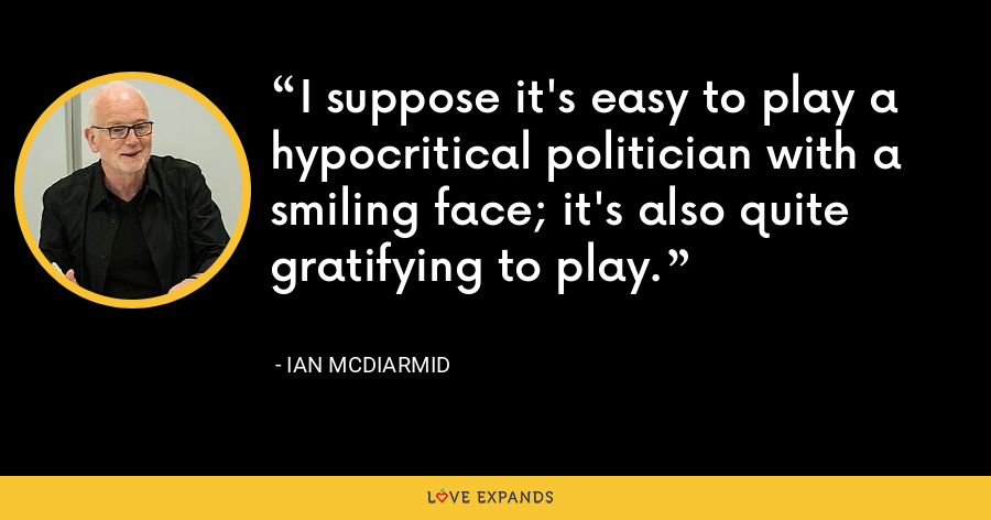 I suppose it's easy to play a hypocritical politician with a smiling face; it's also quite gratifying to play. - Ian McDiarmid