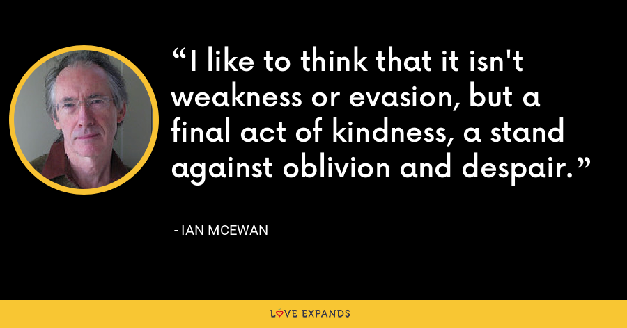I like to think that it isn't weakness or evasion, but a final act of kindness, a stand against oblivion and despair. - Ian McEwan