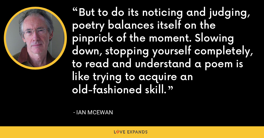 But to do its noticing and judging, poetry balances itself on the pinprick of the moment. Slowing down, stopping yourself completely, to read and understand a poem is like trying to acquire an old-fashioned skill. - Ian McEwan