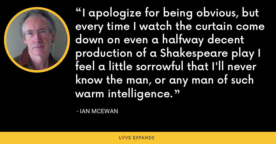 I apologize for being obvious, but every time I watch the curtain come down on even a halfway decent production of a Shakespeare play I feel a little sorrowful that I'll never know the man, or any man of such warm intelligence. - Ian McEwan