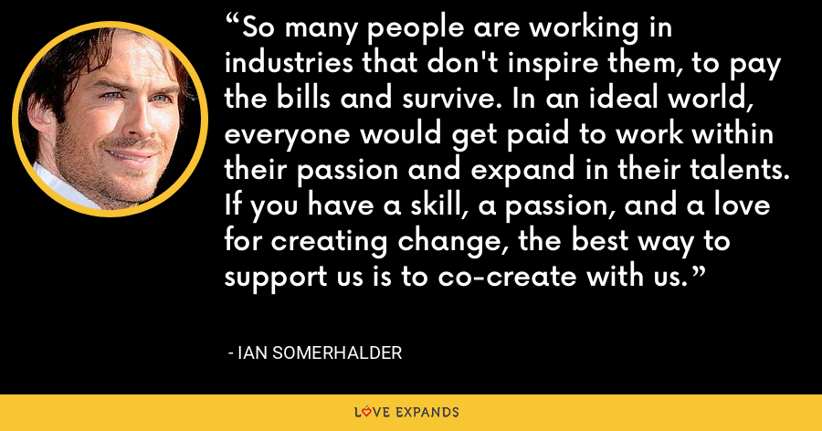 So many people are working in industries that don't inspire them, to pay the bills and survive. In an ideal world, everyone would get paid to work within their passion and expand in their talents. If you have a skill, a passion, and a love for creating change, the best way to support us is to co-create with us. - Ian Somerhalder