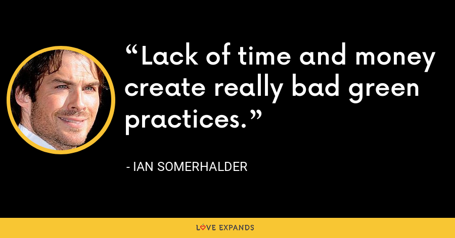 Lack of time and money create really bad green practices. - Ian Somerhalder