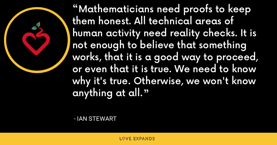 Mathematicians need proofs to keep them honest. All technical areas of human activity need reality checks. It is not enough to believe that something works, that it is a good way to proceed, or even that it is true. We need to know why it's true. Otherwise, we won't know anything at all. - Ian Stewart