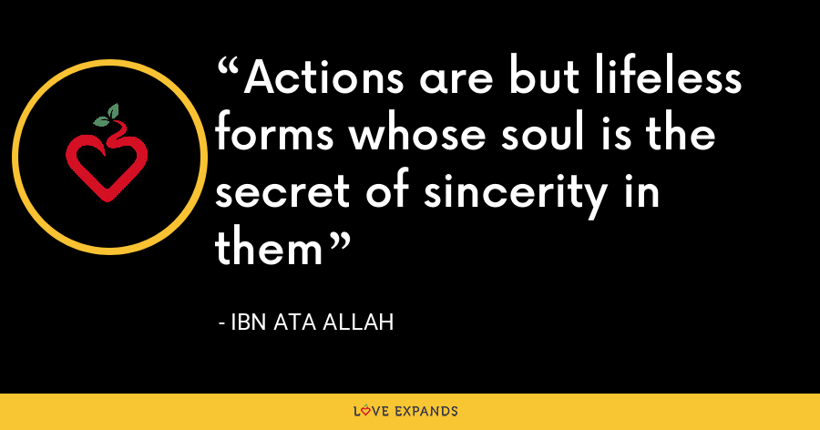 Actions are but lifeless forms whose soul is the secret of sincerity in them - Ibn Ata Allah
