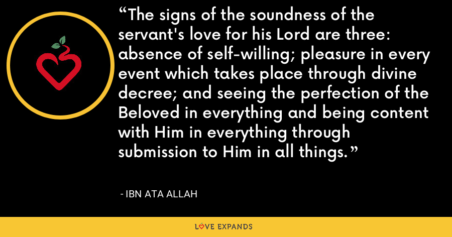 The signs of the soundness of the servant's love for his Lord are three: absence of self-willing; pleasure in every event which takes place through divine decree; and seeing the perfection of the Beloved in everything and being content with Him in everything through submission to Him in all things. - Ibn Ata Allah