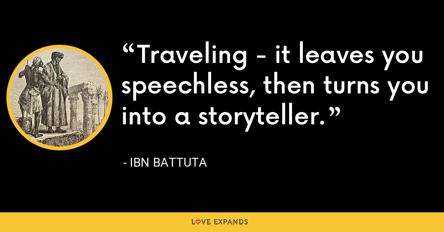 Traveling - it leaves you speechless, then turns you into a storyteller. - Ibn Battuta