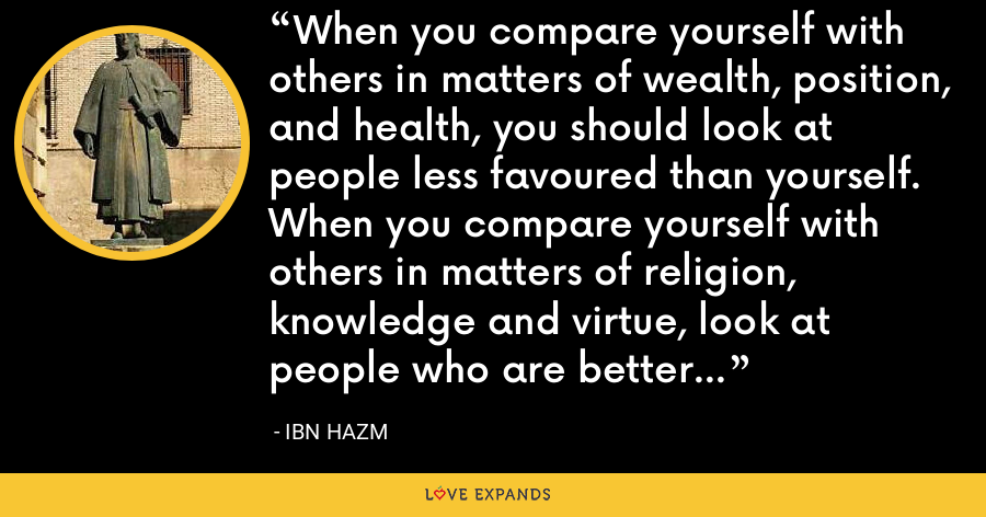When you compare yourself with others in matters of wealth, position, and health, you should look at people less favoured than yourself. When you compare yourself with others in matters of religion, knowledge and virtue, look at people who are better than yourself. - Ibn Hazm