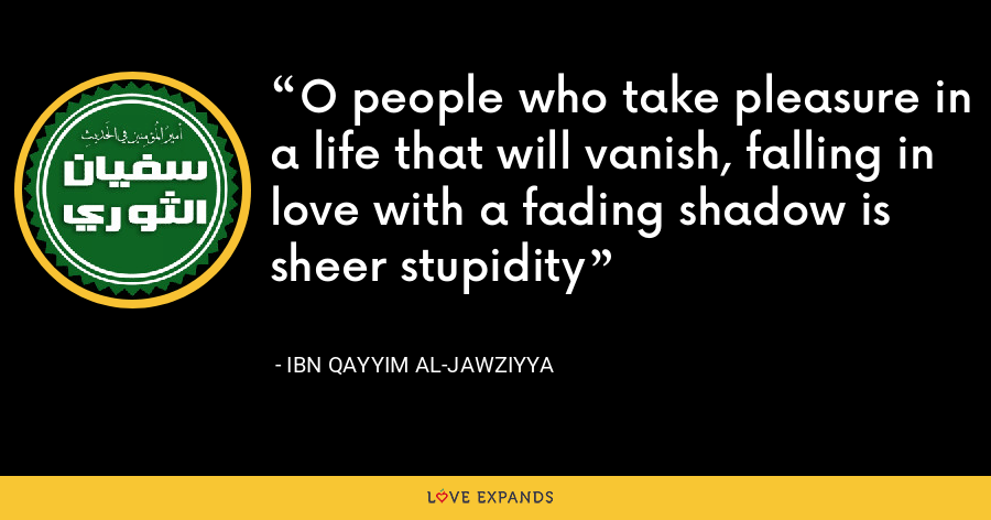 O people who take pleasure in a life that will vanish, falling in love with a fading shadow is sheer stupidity - Ibn Qayyim Al-Jawziyya