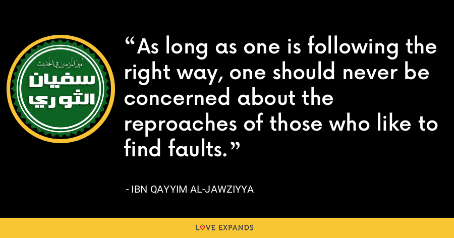 As long as one is following the right way, one should never be concerned about the reproaches of those who like to find faults. - Ibn Qayyim Al-Jawziyya