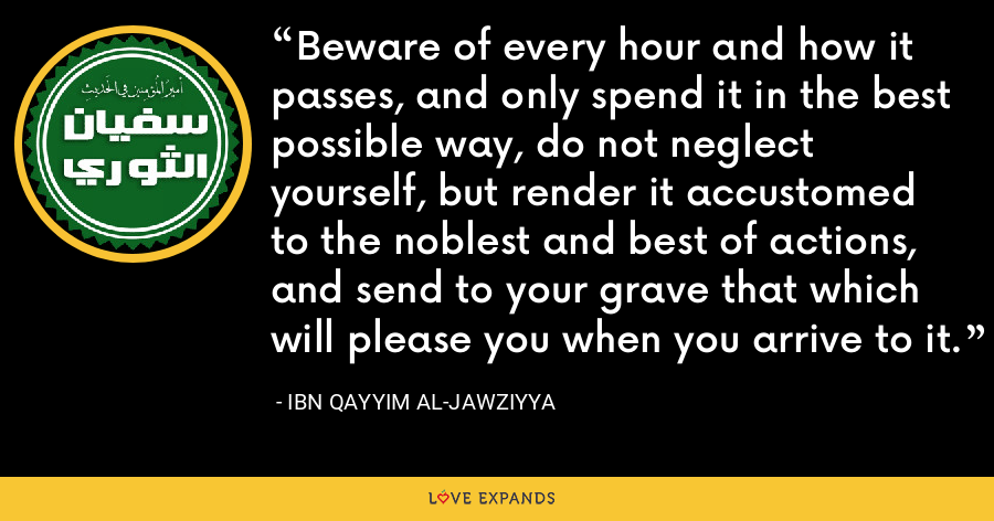 Beware of every hour and how it passes, and only spend it in the best possible way, do not neglect yourself, but render it accustomed to the noblest and best of actions, and send to your grave that which will please you when you arrive to it. - Ibn Qayyim Al-Jawziyya