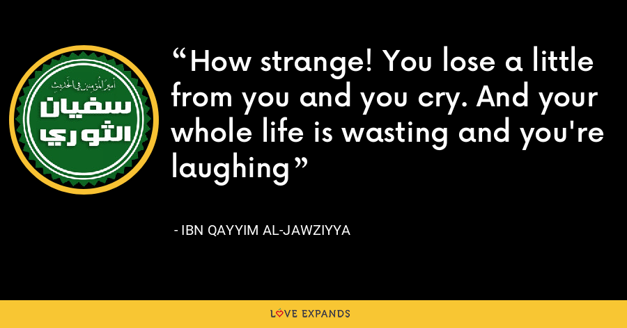 How strange! You lose a little from you and you cry. And your whole life is wasting and you're laughing - Ibn Qayyim Al-Jawziyya