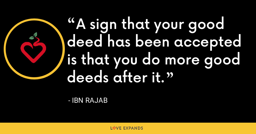A sign that your good deed has been accepted is that you do more good deeds after it. - Ibn Rajab