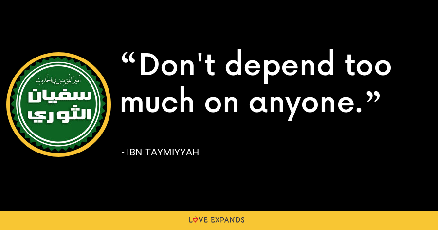 Don't depend too much on anyone. - Ibn Taymiyyah