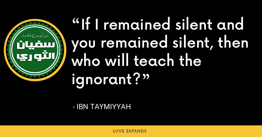 If I remained silent and you remained silent, then who will teach the ignorant? - Ibn Taymiyyah