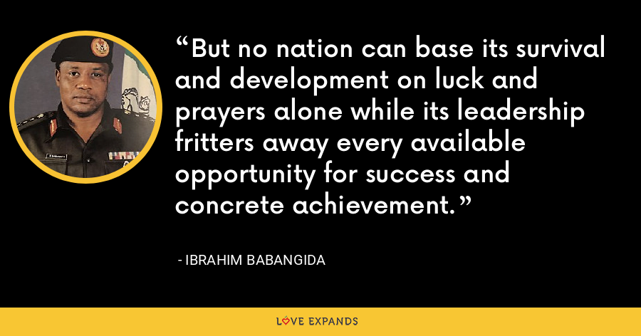 But no nation can base its survival and development on luck and prayers alone while its leadership fritters away every available opportunity for success and concrete achievement. - Ibrahim Babangida