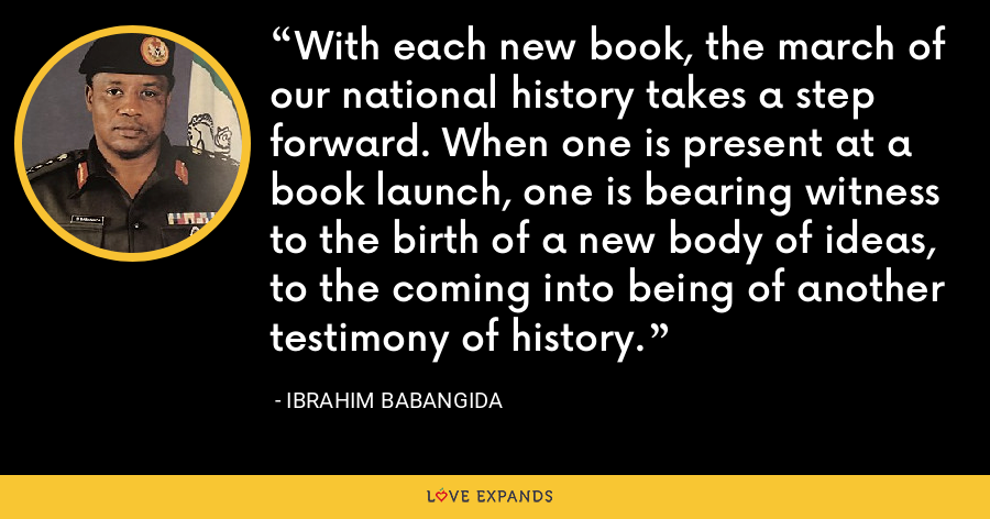 With each new book, the march of our national history takes a step forward. When one is present at a book launch, one is bearing witness to the birth of a new body of ideas, to the coming into being of another testimony of history. - Ibrahim Babangida