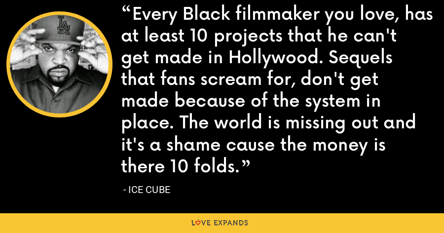 Every Black filmmaker you love, has at least 10 projects that he can't get made in Hollywood. Sequels that fans scream for, don't get made because of the system in place. The world is missing out and it's a shame cause the money is there 10 folds. - Ice Cube