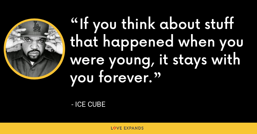 If you think about stuff that happened when you were young, it stays with you forever. - Ice Cube