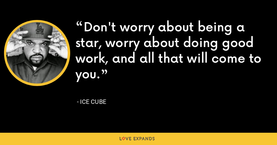 Don't worry about being a star, worry about doing good work, and all that will come to you. - Ice Cube