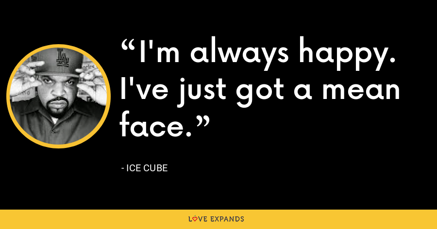 I'm always happy. I've just got a mean face. - Ice Cube