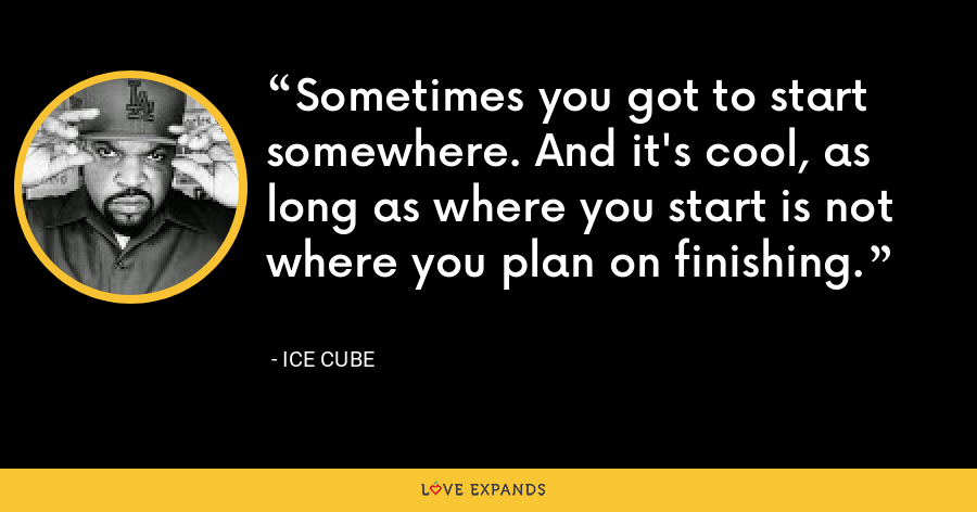 Sometimes you got to start somewhere. And it's cool, as long as where you start is not where you plan on finishing. - Ice Cube