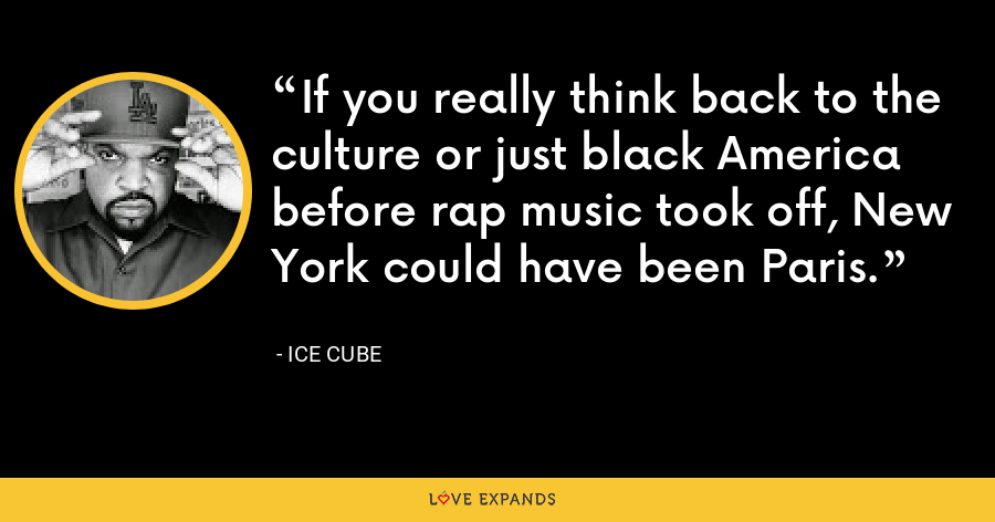 If you really think back to the culture or just black America before rap music took off, New York could have been Paris. - Ice Cube