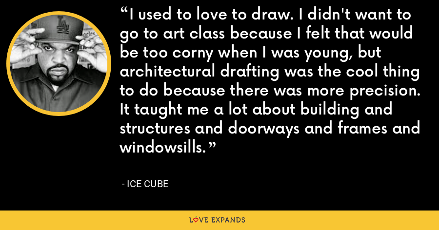 I used to love to draw. I didn't want to go to art class because I felt that would be too corny when I was young, but architectural drafting was the cool thing to do because there was more precision. It taught me a lot about building and structures and doorways and frames and windowsills. - Ice Cube
