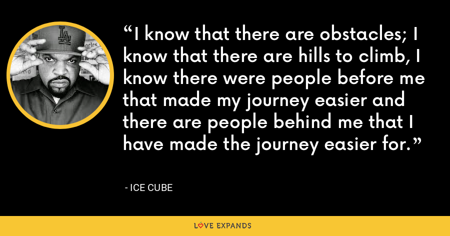 I know that there are obstacles; I know that there are hills to climb, I know there were people before me that made my journey easier and there are people behind me that I have made the journey easier for. - Ice Cube