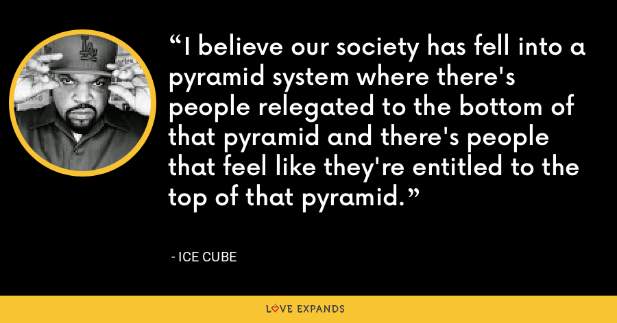 I believe our society has fell into a pyramid system where there's people relegated to the bottom of that pyramid and there's people that feel like they're entitled to the top of that pyramid. - Ice Cube