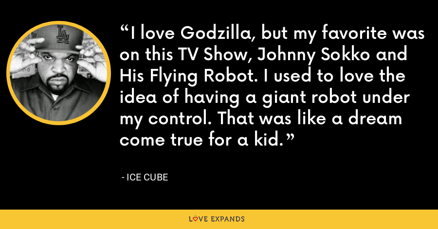 I love Godzilla, but my favorite was on this TV Show, Johnny Sokko and His Flying Robot. I used to love the idea of having a giant robot under my control. That was like a dream come true for a kid. - Ice Cube