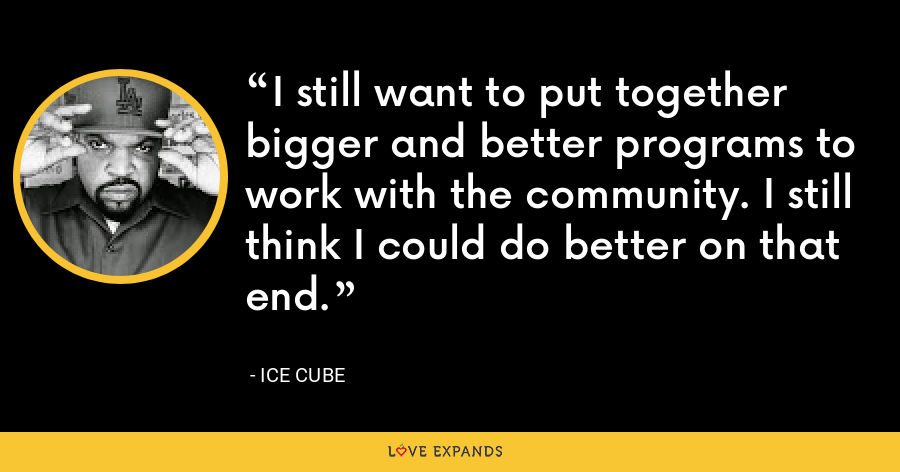 I still want to put together bigger and better programs to work with the community. I still think I could do better on that end. - Ice Cube
