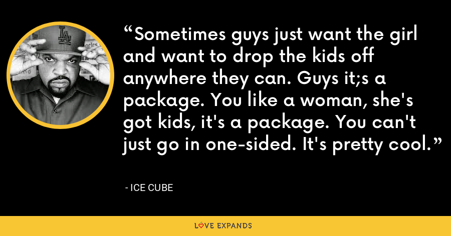 Sometimes guys just want the girl and want to drop the kids off anywhere they can. Guys it;s a package. You like a woman, she's got kids, it's a package. You can't just go in one-sided. It's pretty cool. - Ice Cube