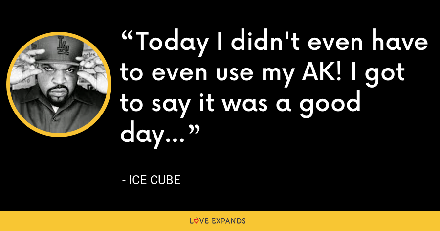Today I didn't even have to even use my AK! I got to say it was a good day... - Ice Cube