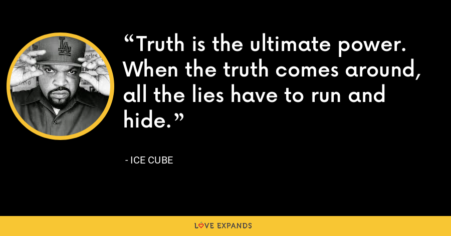 Truth is the ultimate power. When the truth comes around, all the lies have to run and hide. - Ice Cube