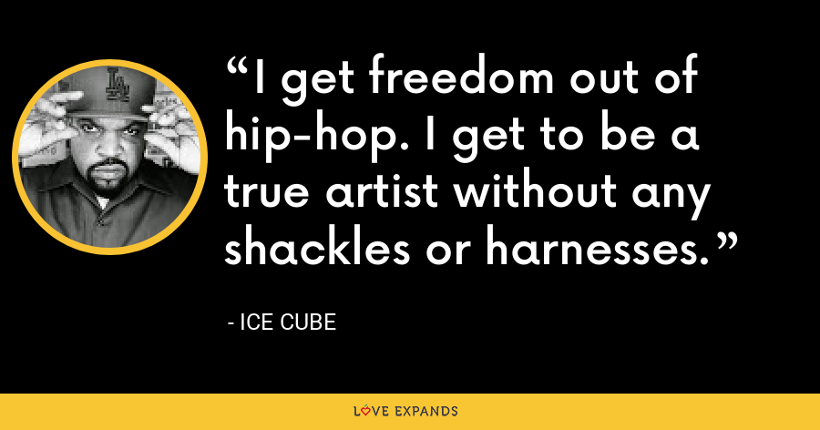 I get freedom out of hip-hop. I get to be a true artist without any shackles or harnesses. - Ice Cube