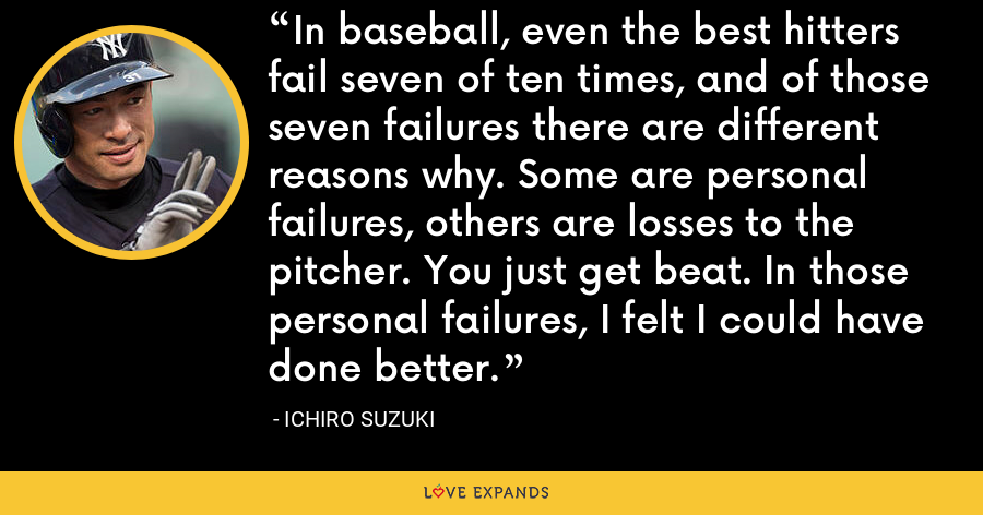 In baseball, even the best hitters fail seven of ten times, and of those seven failures there are different reasons why. Some are personal failures, others are losses to the pitcher. You just get beat. In those personal failures, I felt I could have done better. - Ichiro Suzuki