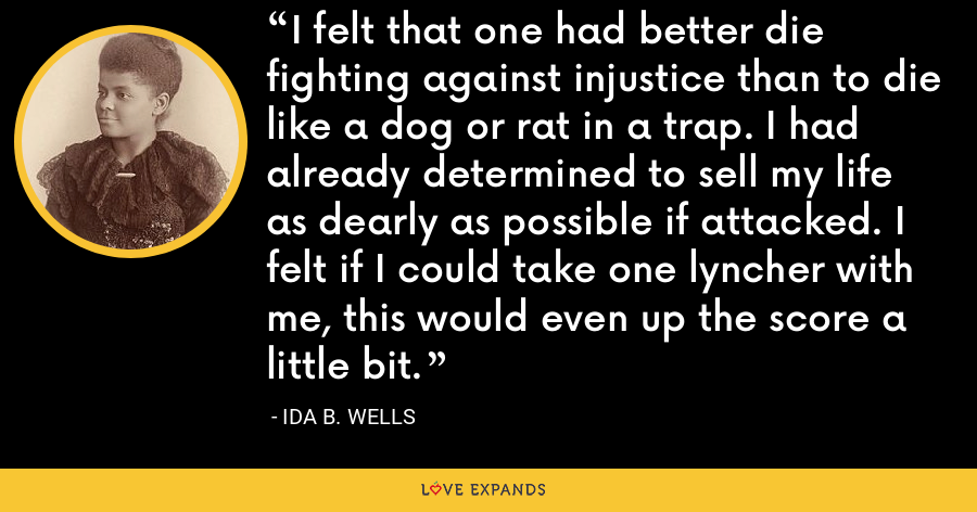 I felt that one had better die fighting against injustice than to die like a dog or rat in a trap. I had already determined to sell my life as dearly as possible if attacked. I felt if I could take one lyncher with me, this would even up the score a little bit. - Ida B. Wells