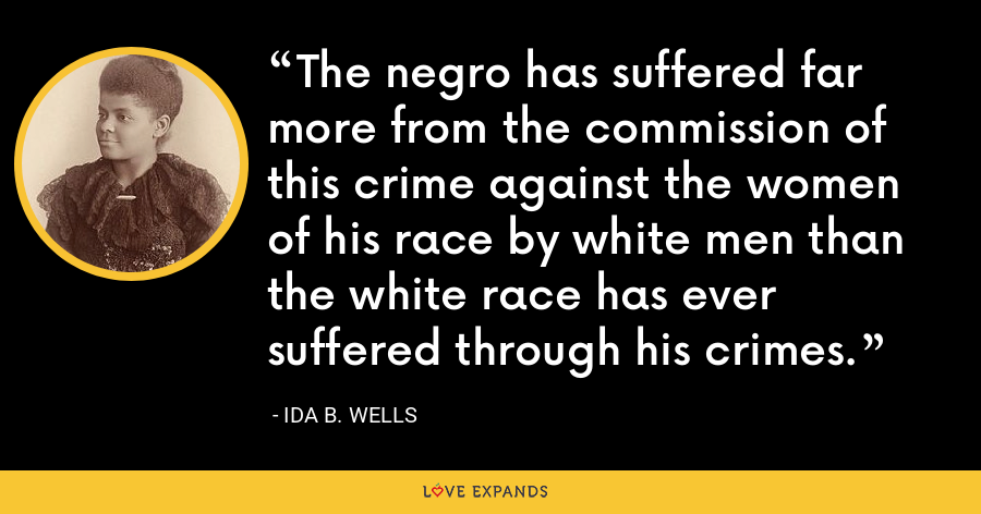 The negro has suffered far more from the commission of this crime against the women of his race by white men than the white race has ever suffered through his crimes. - Ida B. Wells