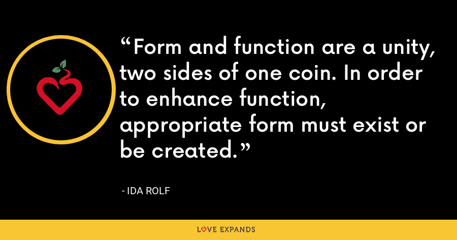 Form and function are a unity, two sides of one coin. In order to enhance function, appropriate form must exist or be created. - Ida Rolf