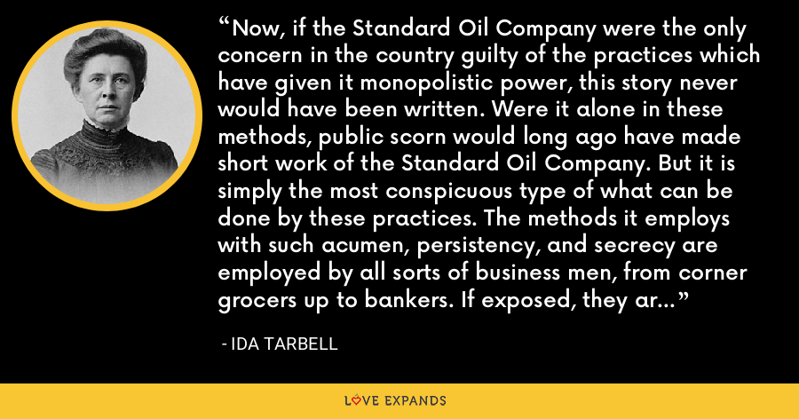 Now, if the Standard Oil Company were the only concern in the country guilty of the practices which have given it monopolistic power, this story never would have been written. Were it alone in these methods, public scorn would long ago have made short work of the Standard Oil Company. But it is simply the most conspicuous type of what can be done by these practices. The methods it employs with such acumen, persistency, and secrecy are employed by all sorts of business men, from corner grocers up to bankers. If exposed, they are excused on the ground that this is business. - Ida Tarbell