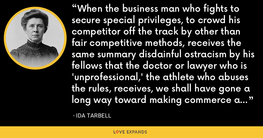 When the business man who fights to secure special privileges, to crowd his competitor off the track by other than fair competitive methods, receives the same summary disdainful ostracism by his fellows that the doctor or lawyer who is 'unprofessional,' the athlete who abuses the rules, receives, we shall have gone a long way toward making commerce a fit pursuit for our young men. - Ida Tarbell