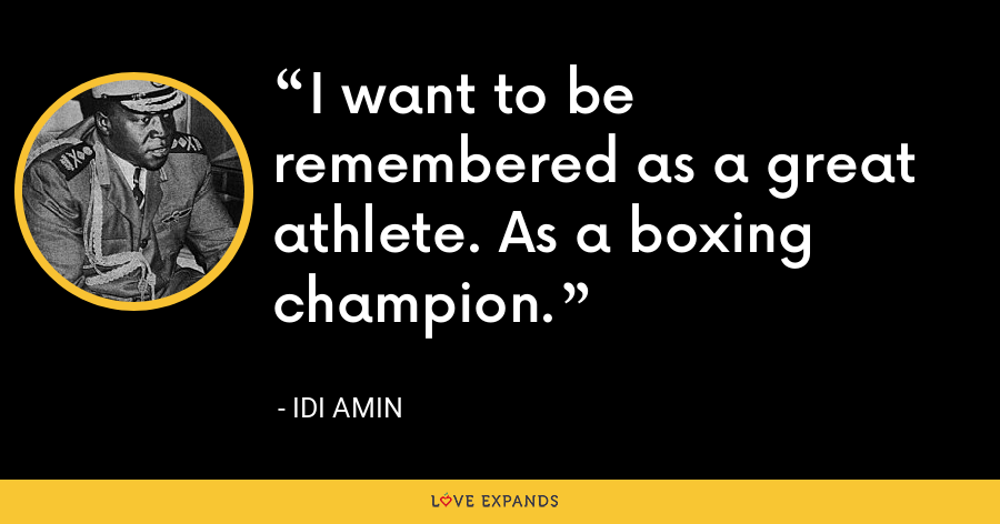 I want to be remembered as a great athlete. As a boxing champion. - Idi Amin