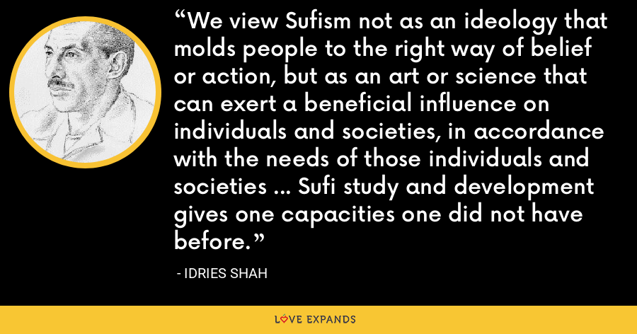 We view Sufism not as an ideology that molds people to the right way of belief or action, but as an art or science that can exert a beneficial influence on individuals and societies, in accordance with the needs of those individuals and societies ... Sufi study and development gives one capacities one did not have before. - Idries Shah